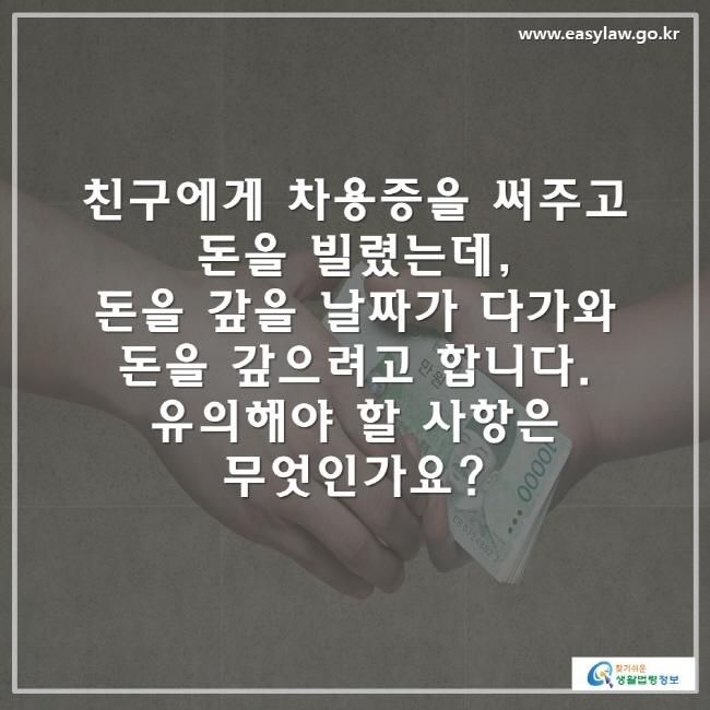 친구에게 차용증을 써주고 돈을 빌렸는데, 돈을 갚을 날짜가 다가와 돈을 갚으려고 합니다. 유의해야 할 사항은 무엇인가요?